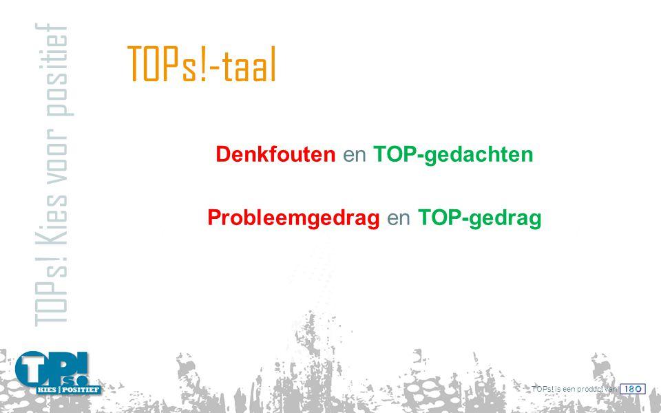 TOPs! is een product van TOPs!-taal TOPs! Kies voor positief Denkfouten en TOP-gedachten Probleemgedrag en TOP-gedrag