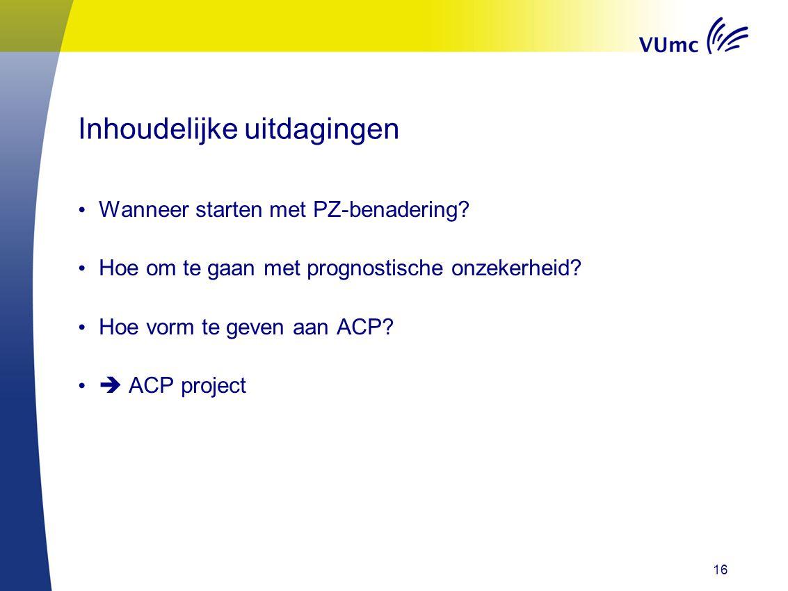 Inhoudelijke uitdagingen Wanneer starten met PZ-benadering? Hoe om te gaan met prognostische onzekerheid? Hoe vorm te geven aan ACP?  ACP project 16