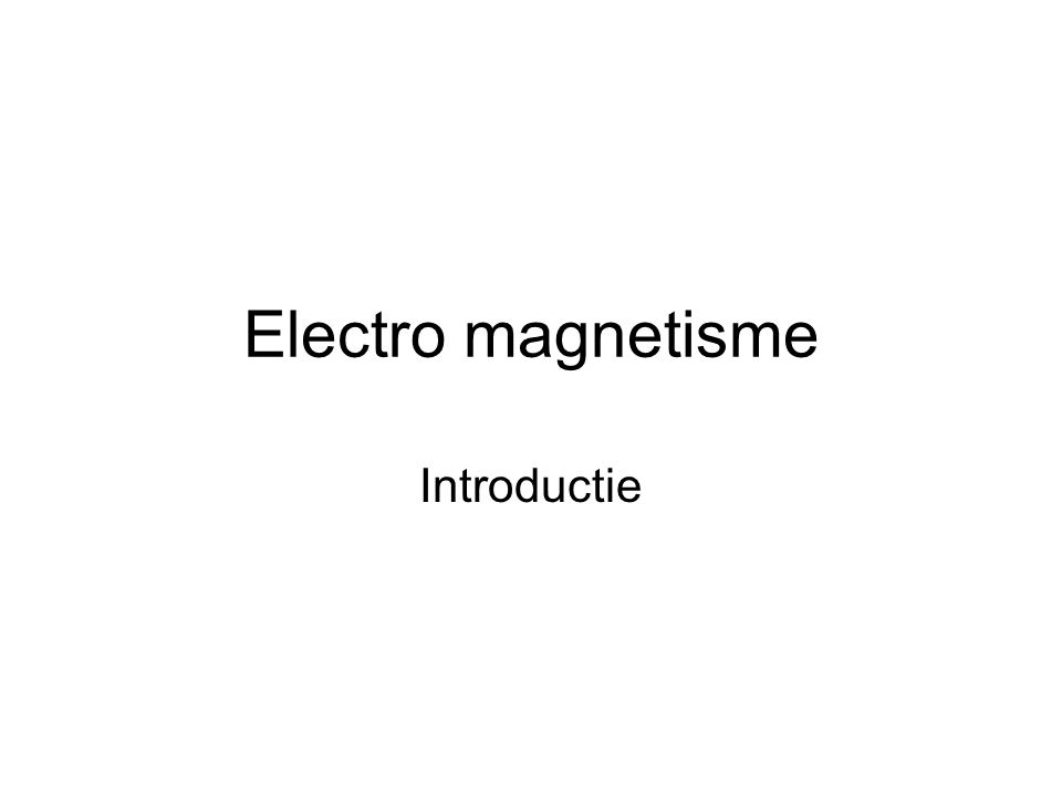 Electro magnetisme Introductie