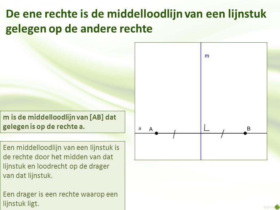 De ene rechte is de middelloodlijn van een lijnstuk gelegen op de andere rechte Een middelloodlijn van een lijnstuk is de rechte door het midden van dat lijnstuk en loodrecht op de drager van dat lijnstuk.