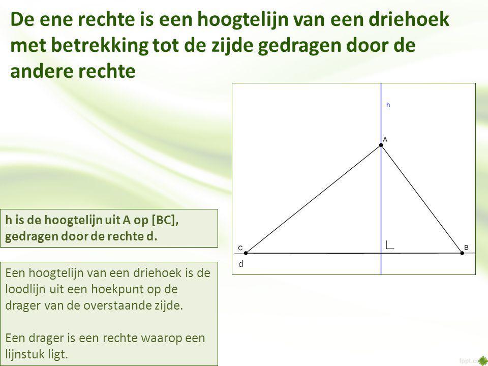 De ene rechte is een hoogtelijn van een driehoek met betrekking tot de zijde gedragen door de andere rechte Een hoogtelijn van een driehoek is de loodlijn uit een hoekpunt op de drager van de overstaande zijde.