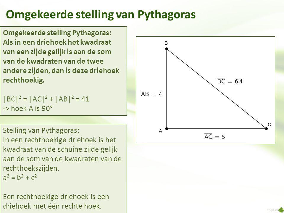 Omgekeerde stelling van Pythagoras Omgekeerde stelling Pythagoras: Als in een driehoek het kwadraat van een zijde gelijk is aan de som van de kwadraten van de twee andere zijden, dan is deze driehoek rechthoekig.