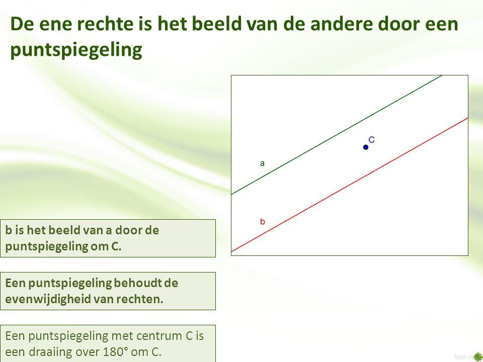 De ene rechte is het beeld van de andere door een puntspiegeling Een puntspiegeling met centrum C is een draaiing over 180° om C. b is het beeld van a