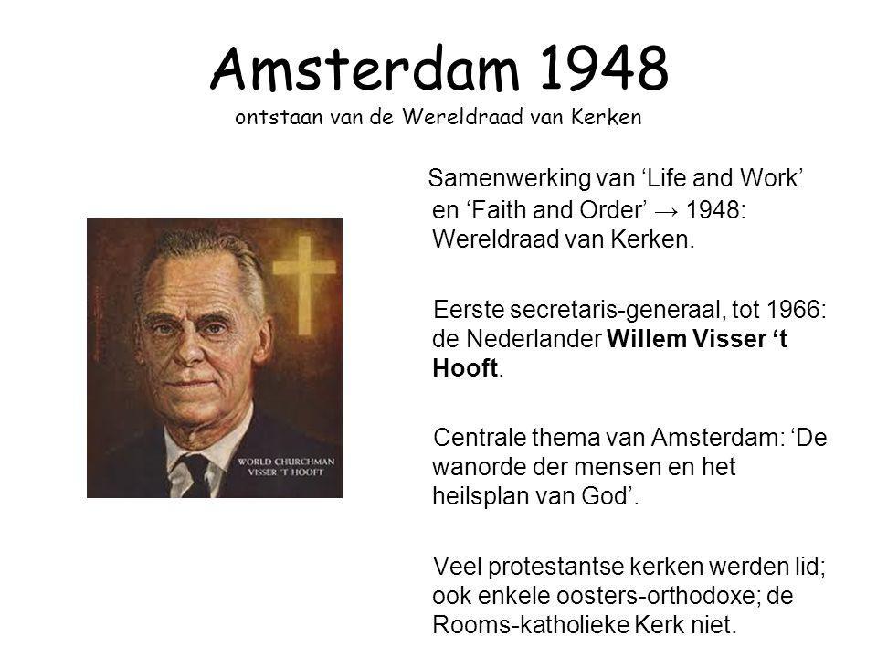 Amsterdam 1948 ontstaan van de Wereldraad van Kerken Samenwerking van 'Life and Work' en 'Faith and Order' → 1948: Wereldraad van Kerken. Eerste secre