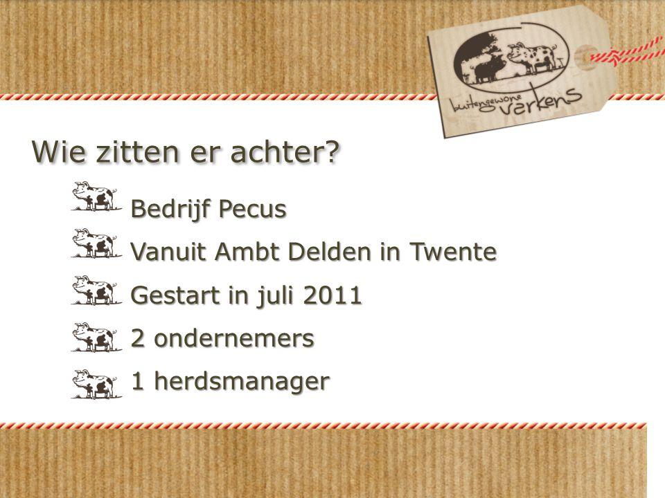 Wie zitten er achter? Bedrijf Pecus Vanuit Ambt Delden in Twente Gestart in juli 2011 2 ondernemers 1 herdsmanager