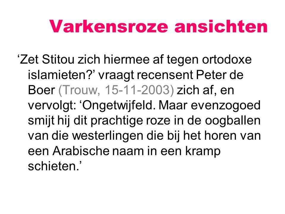 Varkensroze ansichten 'Zet Stitou zich hiermee af tegen ortodoxe islamieten?' vraagt recensent Peter de Boer (Trouw, 15-11-2003) zich af, en vervolgt: