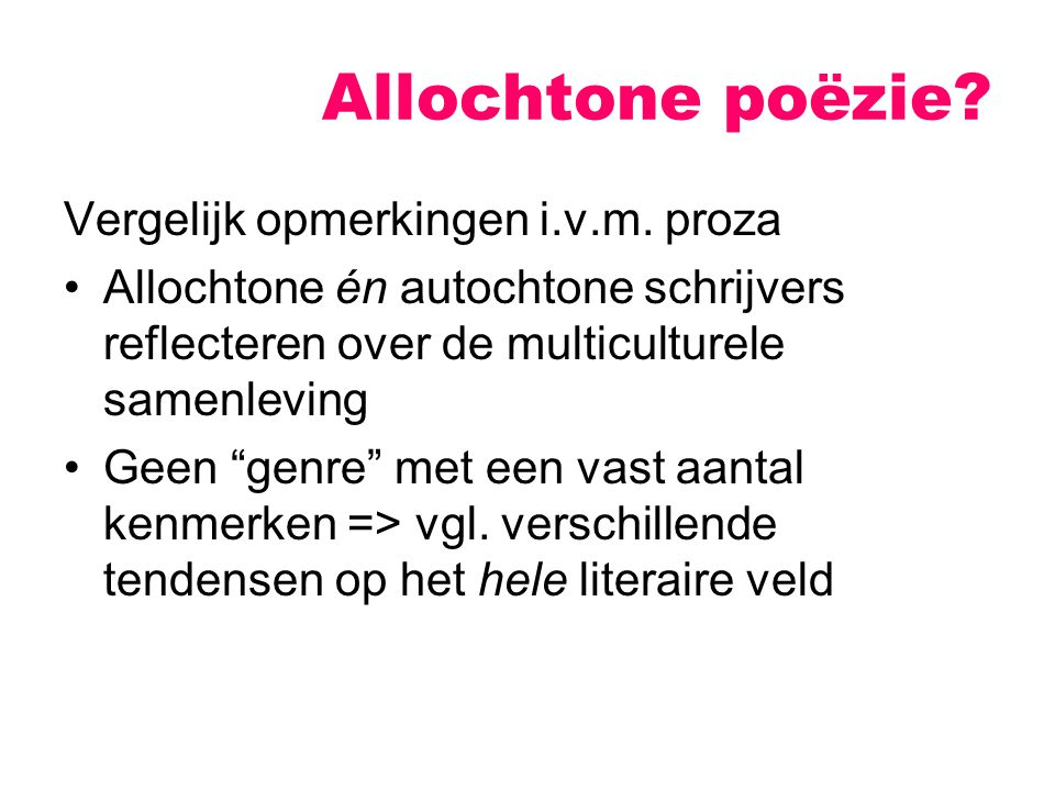 """Allochtone poëzie? Vergelijk opmerkingen i.v.m. proza Allochtone én autochtone schrijvers reflecteren over de multiculturele samenleving Geen """"genre"""""""
