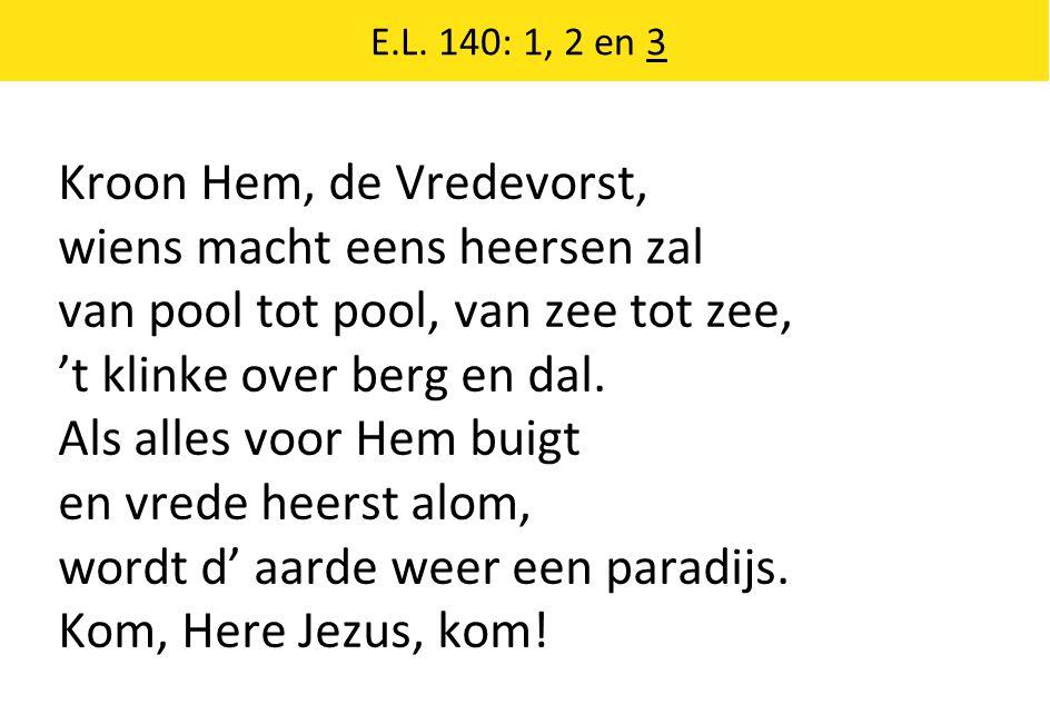Kroon Hem, de Vredevorst, wiens macht eens heersen zal van pool tot pool, van zee tot zee, 't klinke over berg en dal.
