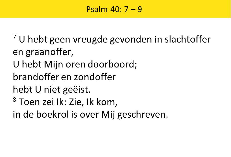Psalm 40: 7 – 9 7 U hebt geen vreugde gevonden in slachtoffer en graanoffer, U hebt Mijn oren doorboord; brandoffer en zondoffer hebt U niet geëist.