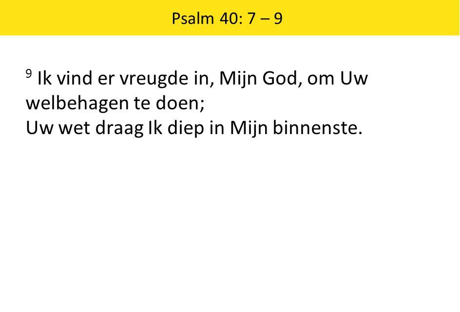 Psalm 40: 7 – 9 9 Ik vind er vreugde in, Mijn God, om Uw welbehagen te doen; Uw wet draag Ik diep in Mijn binnenste.