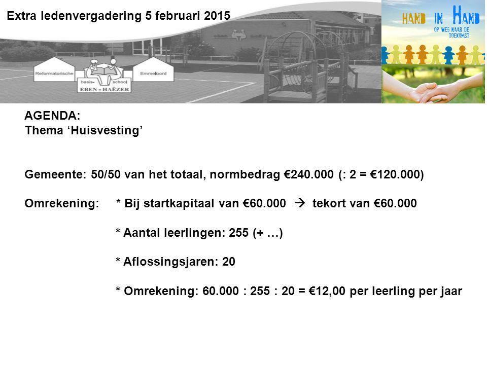 AGENDA: Thema 'Huisvesting' Gemeente: 50/50 van het totaal, normbedrag €240.000 (: 2 = €120.000) Omrekening: * Bij startkapitaal van €60.000  tekort van €60.000 * Aantal leerlingen: 255 (+ …) * Aflossingsjaren: 20 * Omrekening: 60.000 : 255 : 20 = €12,00 per leerling per jaar Extra ledenvergadering 5 februari 2015
