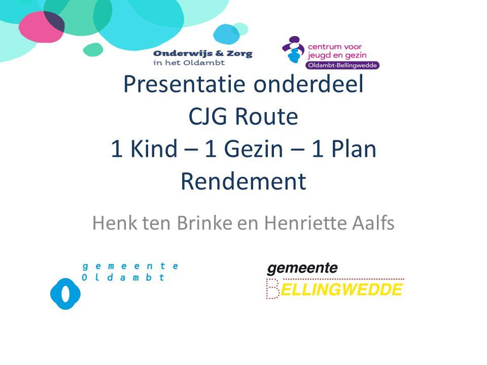 Presentatie onderdeel CJG Route 1 Kind – 1 Gezin – 1 Plan Rendement Henk ten Brinke en Henriette Aalfs