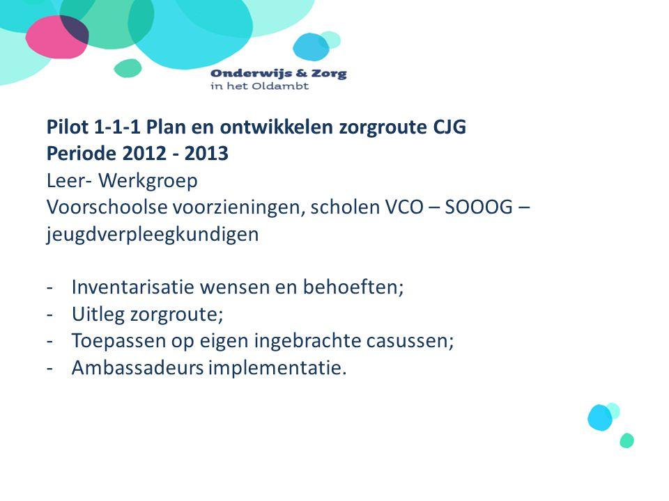 Pilot 1-1-1 Plan en ontwikkelen zorgroute CJG Periode 2012 - 2013 Leer- Werkgroep Voorschoolse voorzieningen, scholen VCO – SOOOG – jeugdverpleegkundi