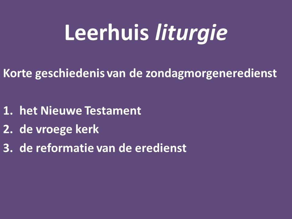 Leerhuis liturgie Korte geschiedenis van de zondagmorgeneredienst 1.het Nieuwe Testament 2.de vroege kerk 3.de reformatie van de eredienst