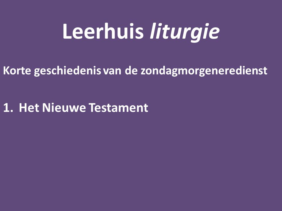 Leerhuis liturgie Korte geschiedenis van de zondagmorgeneredienst 1.Het Nieuwe Testament