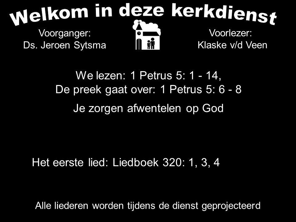 We lezen: 1 Petrus 5: 1 - 14, De preek gaat over: 1 Petrus 5: 6 - 8 Je zorgen afwentelen op God Alle liederen worden tijdens de dienst geprojecteerd V