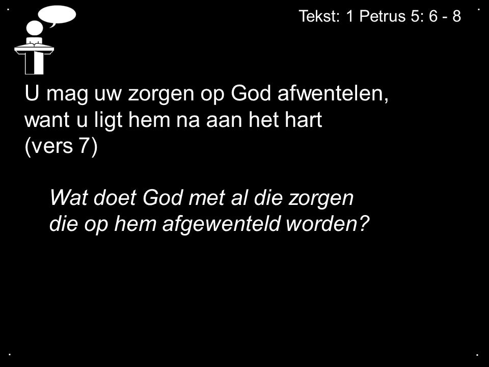 .... Tekst: 1 Petrus 5: 6 - 8 U mag uw zorgen op God afwentelen, want u ligt hem na aan het hart (vers 7) Wat doet God met al die zorgen die op hem af