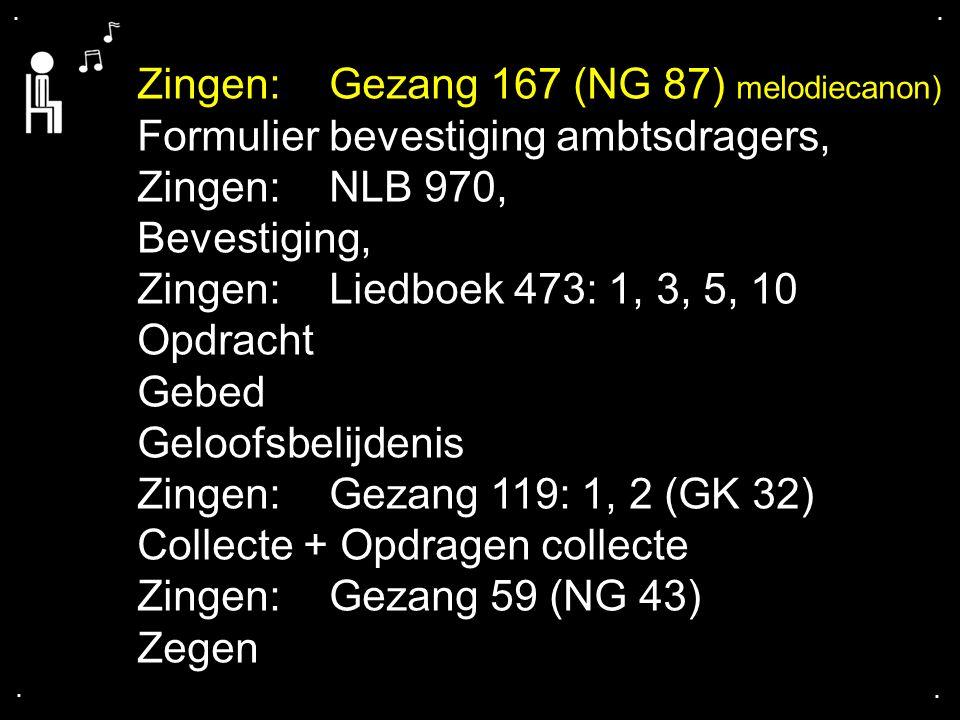 .... Zingen:Gezang 167 (NG 87) melodiecanon) Formulier bevestiging ambtsdragers, Zingen:NLB 970, Bevestiging, Zingen:Liedboek 473: 1, 3, 5, 10 Opdrach