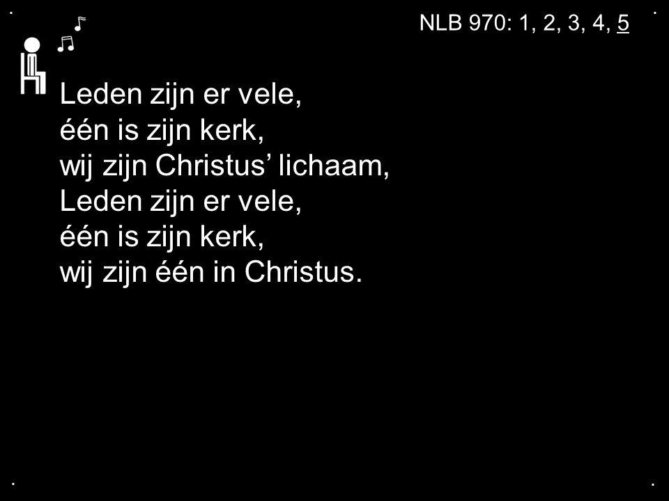 .... NLB 970: 1, 2, 3, 4, 5 Leden zijn er vele, één is zijn kerk, wij zijn Christus' lichaam, Leden zijn er vele, één is zijn kerk, wij zijn één in Ch