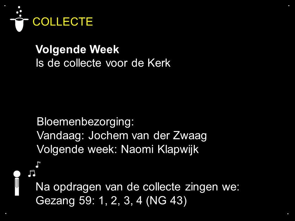 .... COLLECTE Volgende Week Is de collecte voor de Kerk Bloemenbezorging: Vandaag: Jochem van der Zwaag Volgende week: Naomi Klapwijk Na opdragen van