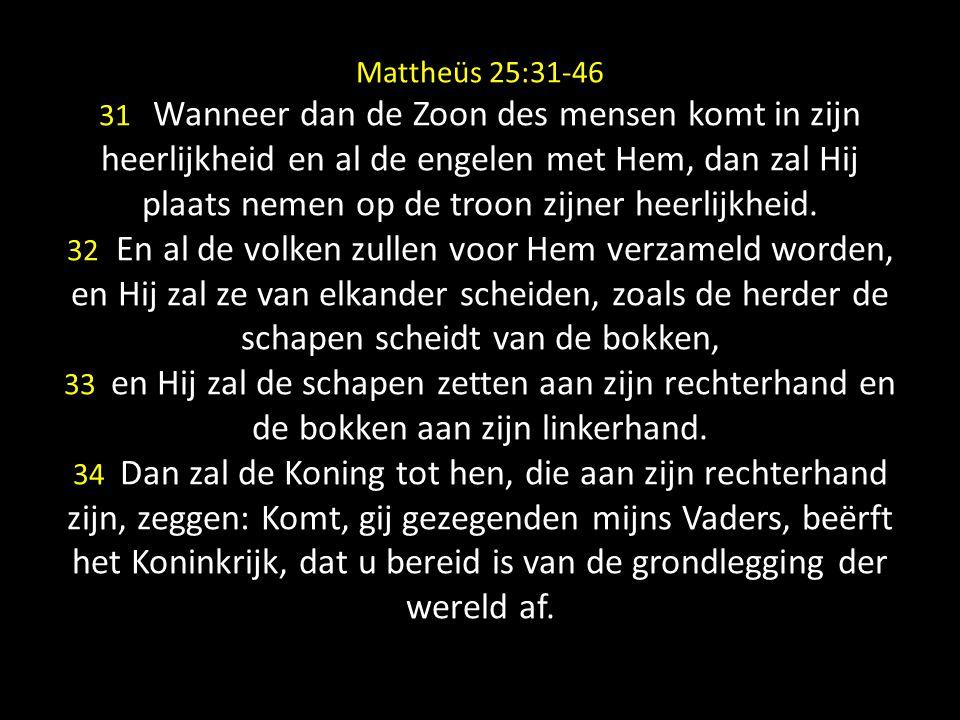 Mattheüs 25:31-46 31 Wanneer dan de Zoon des mensen komt in zijn heerlijkheid en al de engelen met Hem, dan zal Hij plaats nemen op de troon zijner he