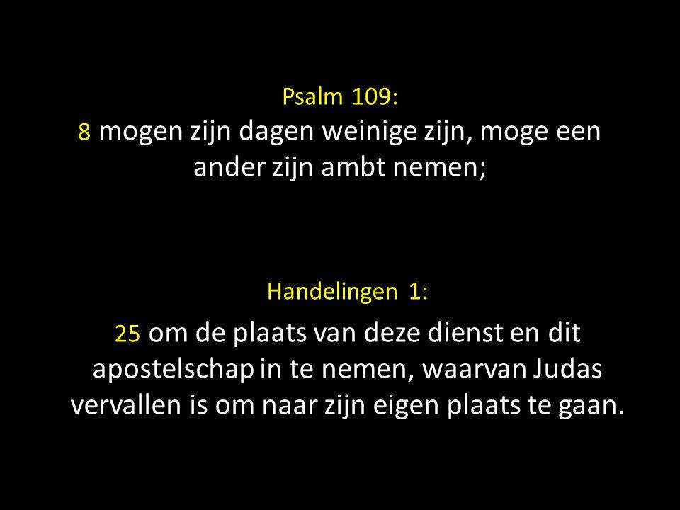Psalm 109: 8 mogen zijn dagen weinige zijn, moge een ander zijn ambt nemen; Handelingen 1: 25 om de plaats van deze dienst en dit apostelschap in te n