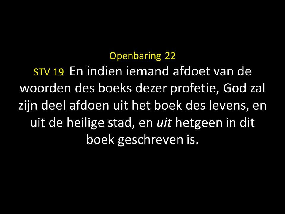 Openbaring 22 STV 19 En indien iemand afdoet van de woorden des boeks dezer profetie, God zal zijn deel afdoen uit het boek des levens, en uit de heil