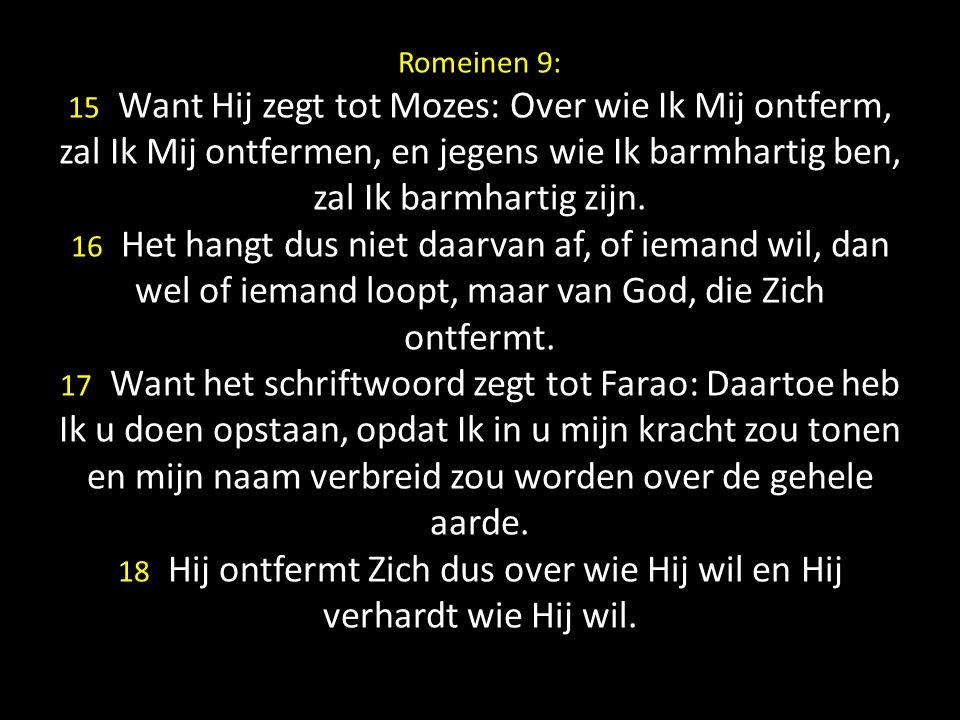 Romeinen 9: 15 Want Hij zegt tot Mozes: Over wie Ik Mij ontferm, zal Ik Mij ontfermen, en jegens wie Ik barmhartig ben, zal Ik barmhartig zijn. 16 Het