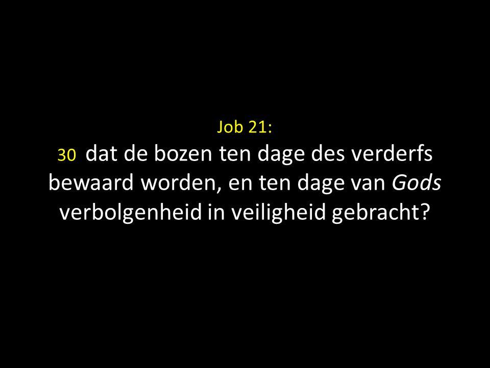 Job 21: 30 dat de bozen ten dage des verderfs bewaard worden, en ten dage van Gods verbolgenheid in veiligheid gebracht?