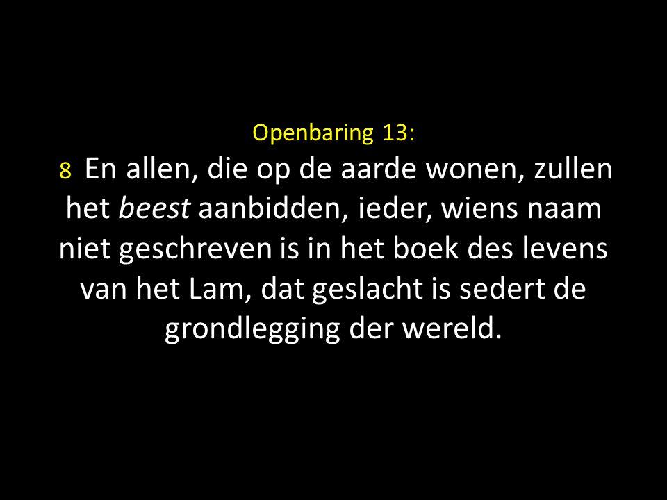 Openbaring 13: 8 En allen, die op de aarde wonen, zullen het beest aanbidden, ieder, wiens naam niet geschreven is in het boek des levens van het Lam,