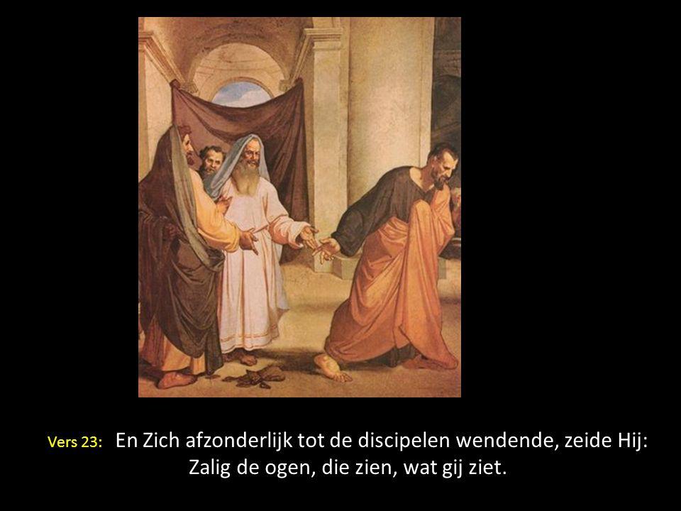 W Vers 23: En Zich afzonderlijk tot de discipelen wendende, zeide Hij: Zalig de ogen, die zien, wat gij ziet.
