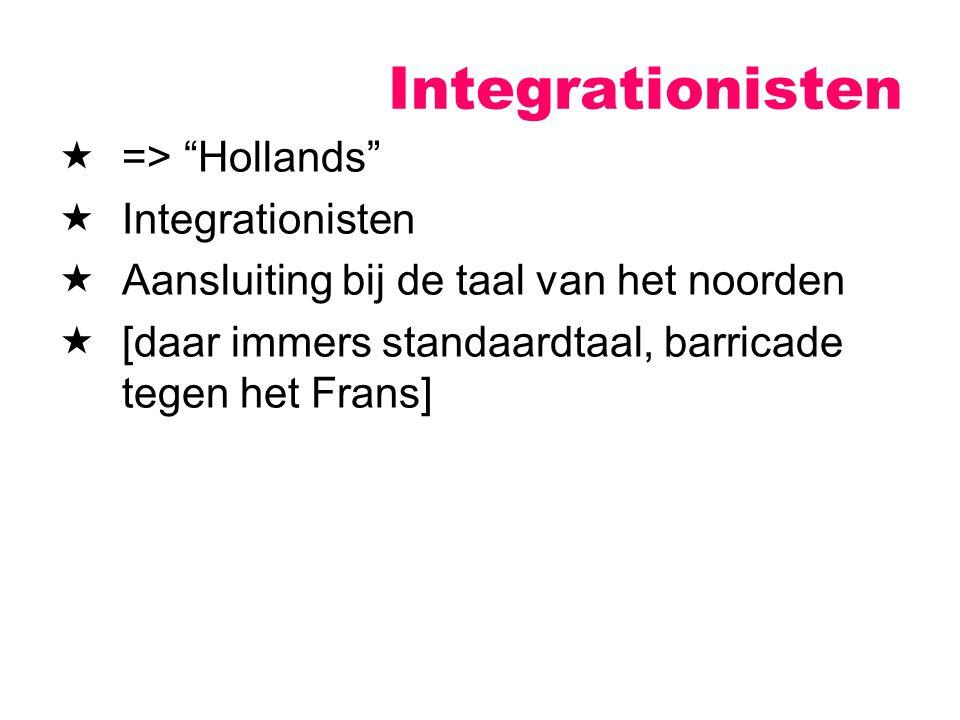 """ => """"Hollands""""  Integrationisten  Aansluiting bij de taal van het noorden  [daar immers standaardtaal, barricade tegen het Frans] Integrationisten"""