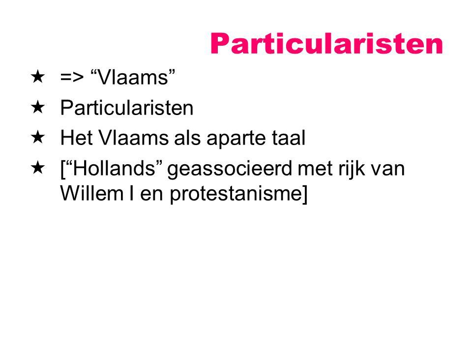 """ => """"Vlaams""""  Particularisten  Het Vlaams als aparte taal  [""""Hollands"""" geassocieerd met rijk van Willem I en protestanisme] Particularisten"""