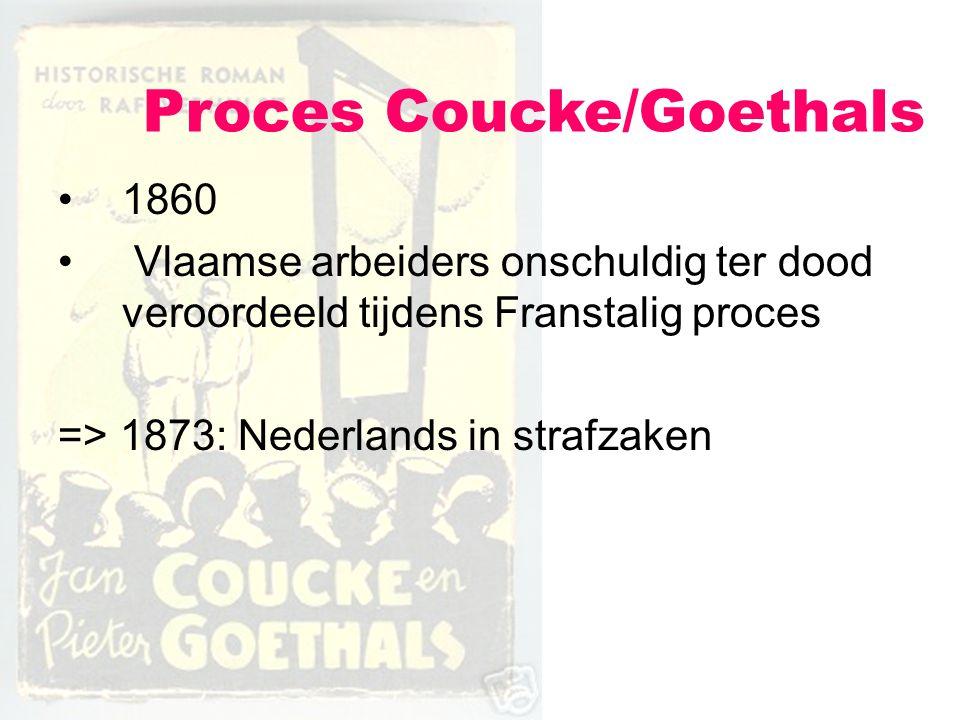 Proces Coucke/Goethals 1860 Vlaamse arbeiders onschuldig ter dood veroordeeld tijdens Franstalig proces => 1873: Nederlands in strafzaken