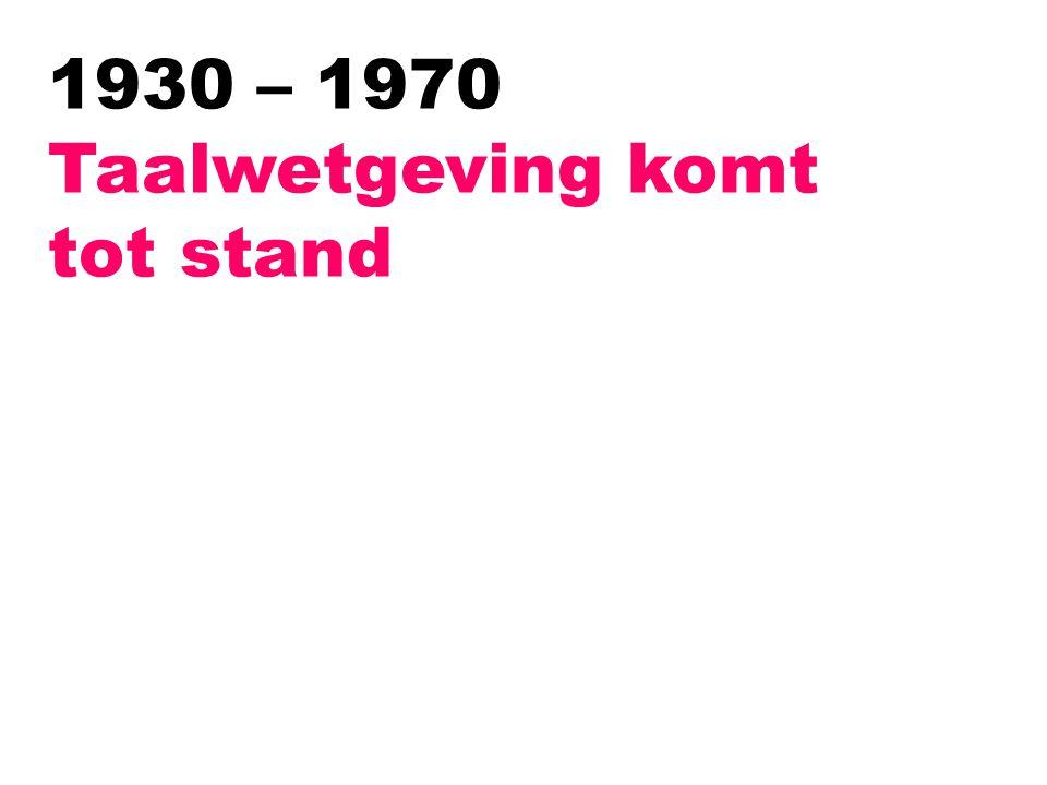 1930 – 1970 Taalwetgeving komt tot stand