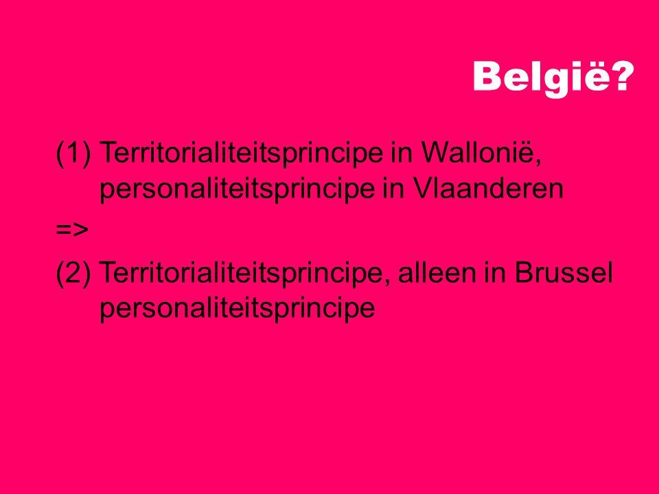 België? (1)Territorialiteitsprincipe in Wallonië, personaliteitsprincipe in Vlaanderen => (2) Territorialiteitsprincipe, alleen in Brussel personalite