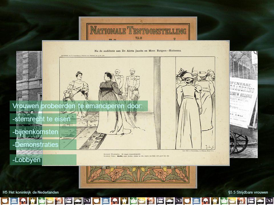 H5 Het koninkrijk de Nederlanden§5.5 Strijdbare vrouwen -stemrecht te eisen Vrouwen probeerden te emanciperen door: -bijeenkomsten -Demonstraties -Lob