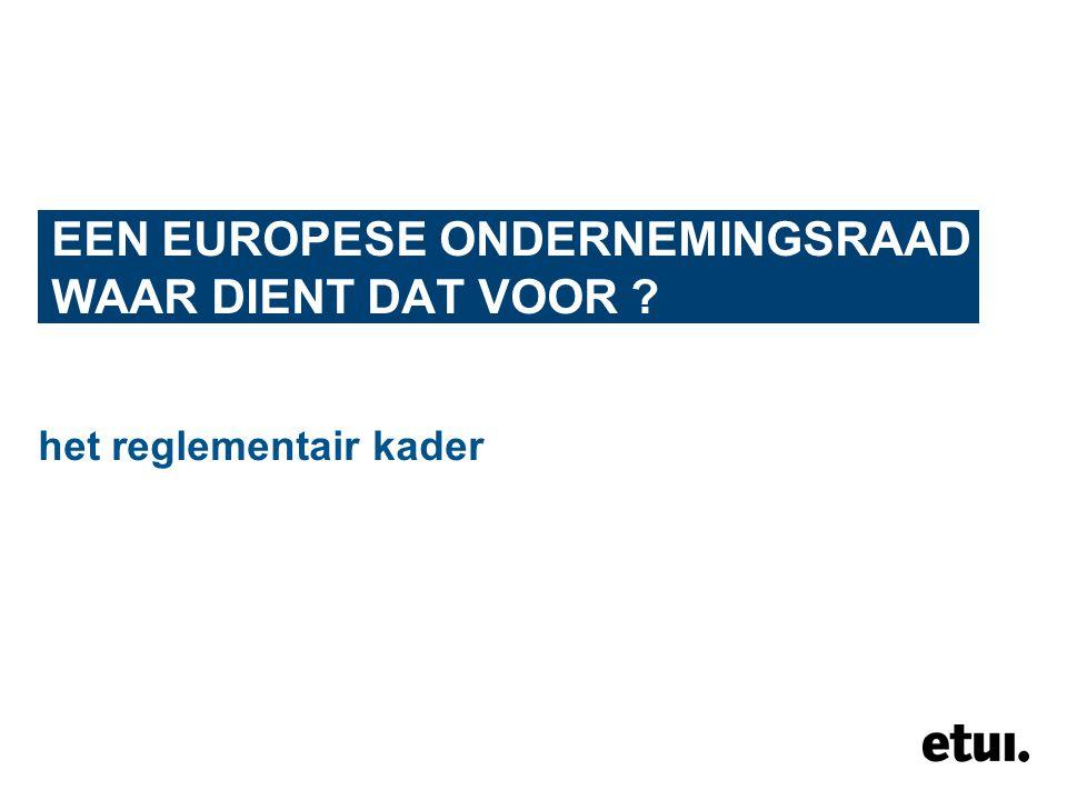 EEN EUROPESE ONDERNEMINGSRAAD WAAR DIENT DAT VOOR ? het reglementair kader