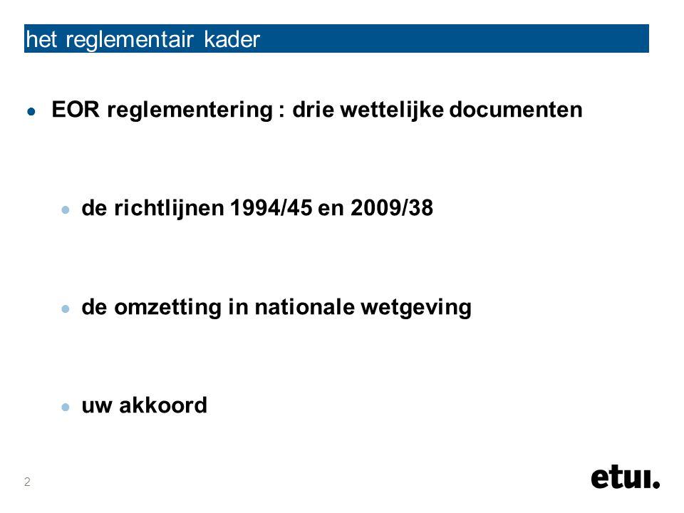 2 ● EOR reglementering : drie wettelijke documenten ● de richtlijnen 1994/45 en 2009/38 ● de omzetting in nationale wetgeving ● uw akkoord