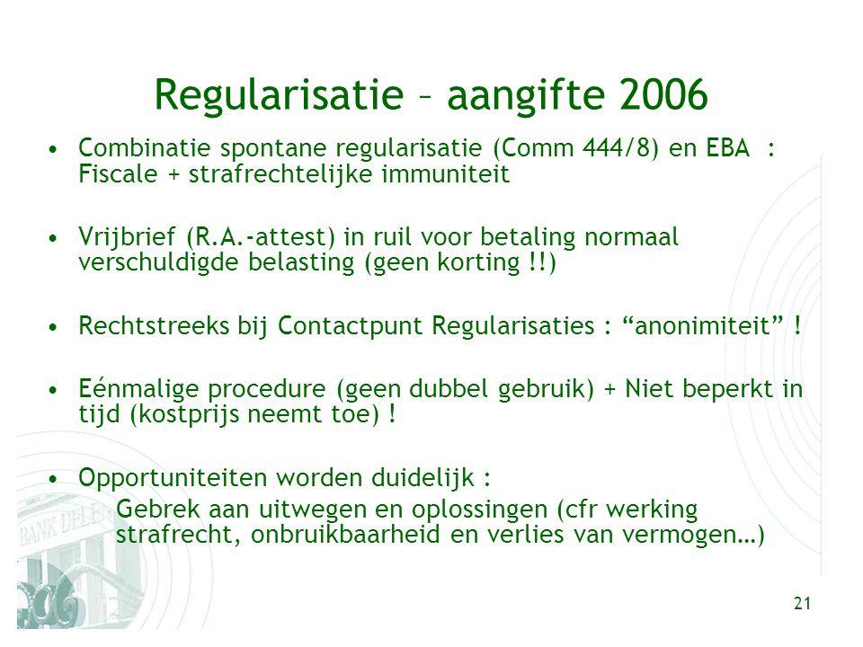 21 Regularisatie – aangifte 2006 Combinatie spontane regularisatie (Comm 444/8) en EBA : Fiscale + strafrechtelijke immuniteit Vrijbrief (R.A.-attest) in ruil voor betaling normaal verschuldigde belasting (geen korting !!) Rechtstreeks bij Contactpunt Regularisaties : anonimiteit .