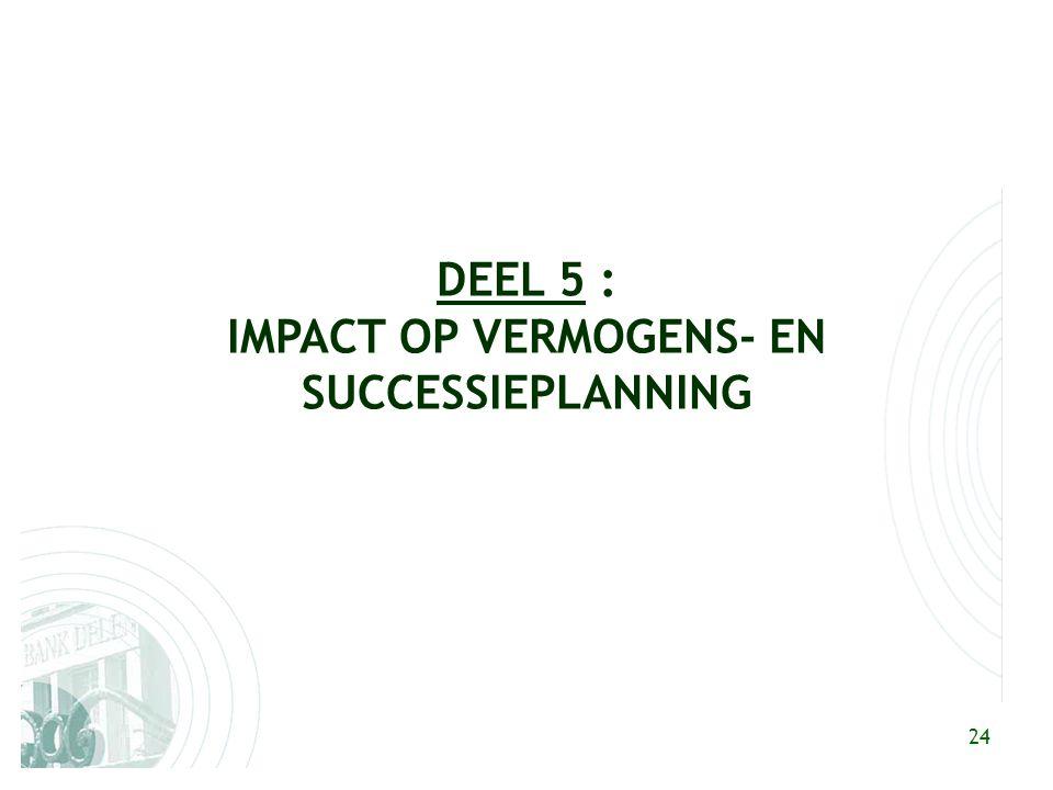 24 DEEL 5 : IMPACT OP VERMOGENS- EN SUCCESSIEPLANNING