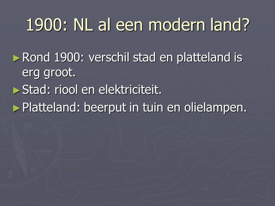 1900: NL al een modern land? ► Rond 1900: verschil stad en platteland is erg groot. ► Stad: riool en elektriciteit. ► Platteland: beerput in tuin en o
