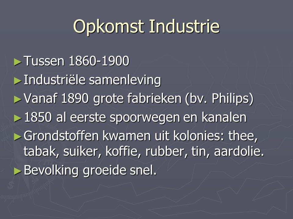 Opkomst Industrie ► Tussen 1860-1900 ► Industriële samenleving ► Vanaf 1890 grote fabrieken (bv. Philips) ► 1850 al eerste spoorwegen en kanalen ► Gro