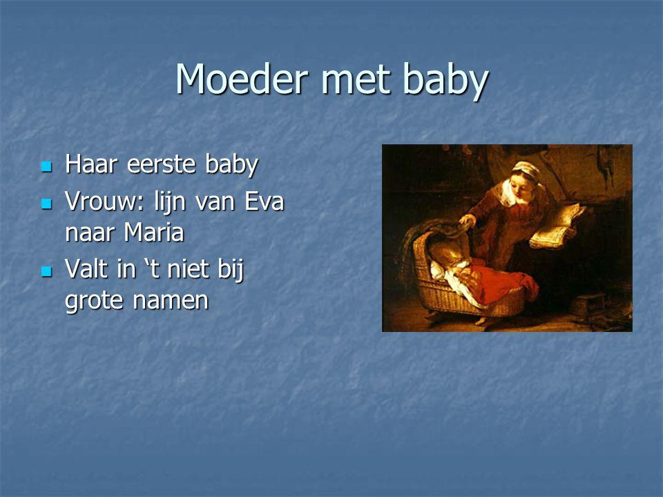 Moeder met baby Haar eerste baby Haar eerste baby Vrouw: lijn van Eva naar Maria Vrouw: lijn van Eva naar Maria Valt in 't niet bij grote namen Valt in 't niet bij grote namen