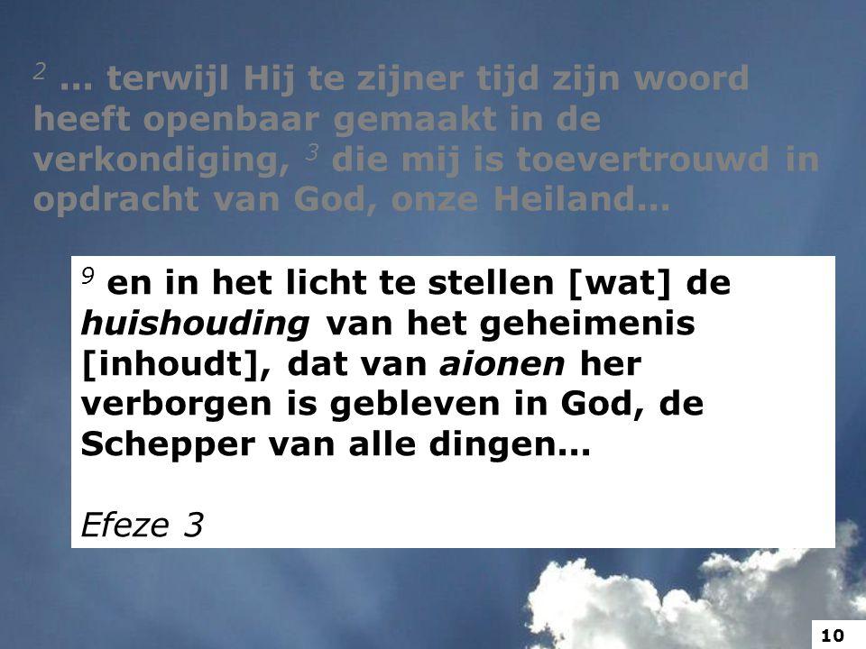 2... terwijl Hij te zijner tijd zijn woord heeft openbaar gemaakt in de verkondiging, 3 die mij is toevertrouwd in opdracht van God, onze Heiland... 9