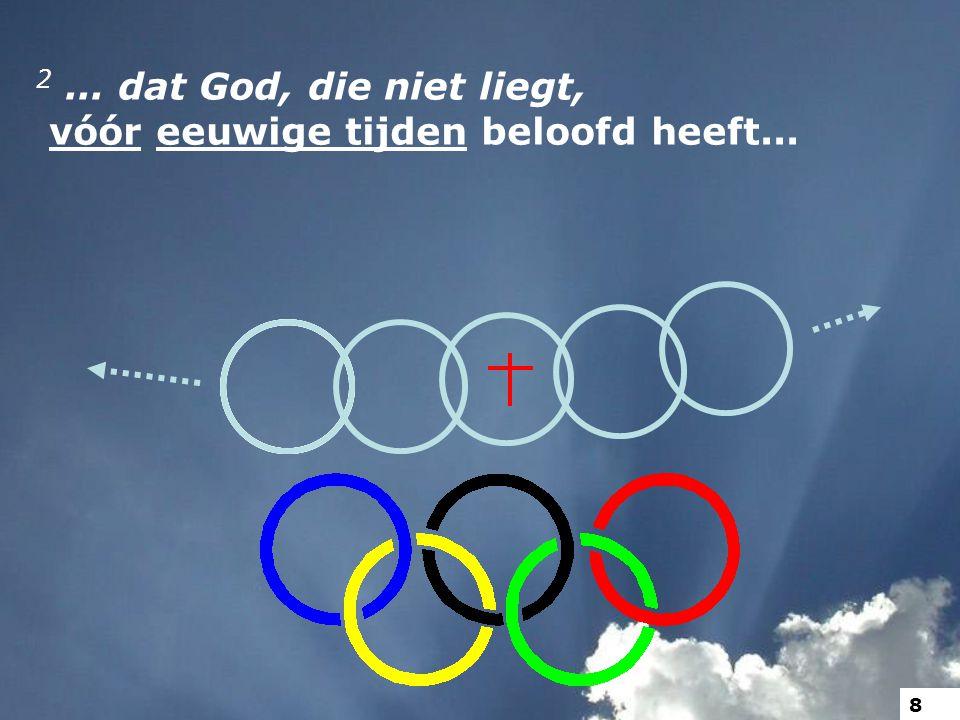 2... dat God, die niet liegt, vóór eeuwige tijden beloofd heeft... 8