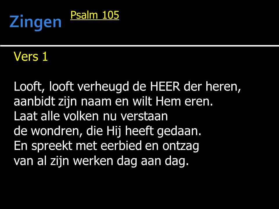 Psalm 105 Vers 1 Looft, looft verheugd de HEER der heren, aanbidt zijn naam en wilt Hem eren. Laat alle volken nu verstaan de wondren, die Hij heeft g