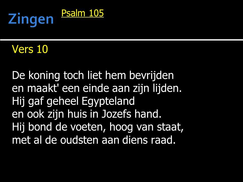 Psalm 105 Vers 10 De koning toch liet hem bevrijden en maakt' een einde aan zijn lijden. Hij gaf geheel Egypteland en ook zijn huis in Jozefs hand. Hi