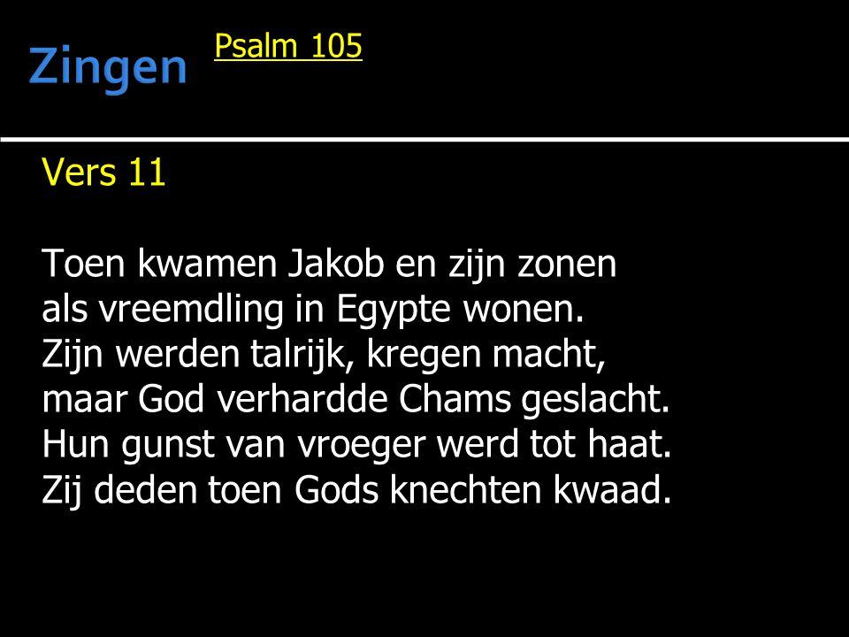 Psalm 105 Vers 11 Toen kwamen Jakob en zijn zonen als vreemdling in Egypte wonen. Zijn werden talrijk, kregen macht, maar God verhardde Chams geslacht