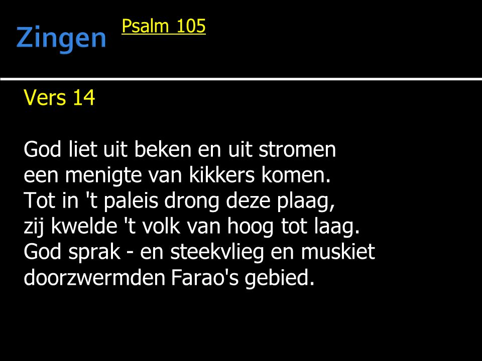 Psalm 105 Vers 14 God liet uit beken en uit stromen een menigte van kikkers komen. Tot in 't paleis drong deze plaag, zij kwelde 't volk van hoog tot